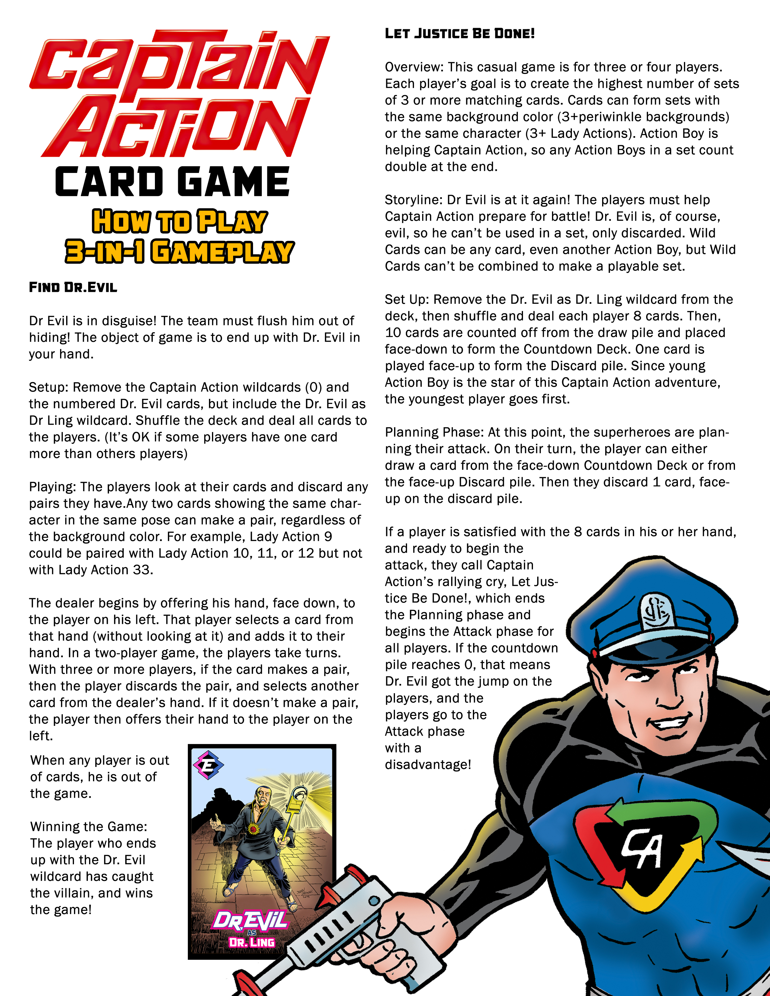 Captain Action Card Game Rules How To Play  3-in-1 Gameplay   Find Dr. Evil   Dr Evil is in disguise! The team must flush him out of hiding! The object of game is to end up with Dr. Evil in your hand.   Setup: Remove the Captain Action wildcards (0) and the numbered Dr. Evil cards, but include the Dr. Evil as Dr Ling wildcard. Shuffle the deck and deal all cards to the players. (It's OK if some players have one card more than others players)   Playing: The players look at their cards and discard any pairs they have.Any two cards showing the same character in the same pose can make a pair, regardless of the background color. For example, Lady Action 9 could be paired with Lady Action 10, 11, or 12 but not with Lady Action 33.   The dealer begins by offering his hand, face down, to the player on his left. That player selects a card from that hand (without looking at it) and adds it to their hand. In a two-player game, the players take turns. With three or more players, if the card makes a pair, then the player discards the pair, and selects another card from the dealer's hand. If it doesn't make a pair, the player then offers their hand to the player on the left.   When any player is out of cards, he is out of the game.  Winning the Game: The player who ends up with the Dr. Evil wildcard has caught the villain, and wins the game!